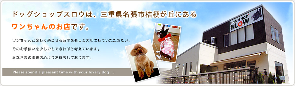 ドッグショップスロウは、三重県名張市桔梗が丘にあるワンちゃんのお店です。